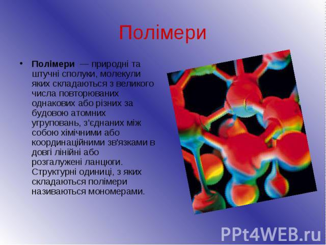 Полімери Полімери— природні та штучнісполуки,молекули яких складаються з великого числа повторюваних однакових або різних за будовою атомних угруповань, з'єднаних між собою хімічними або координаційними зв'язками в довгі ліні…