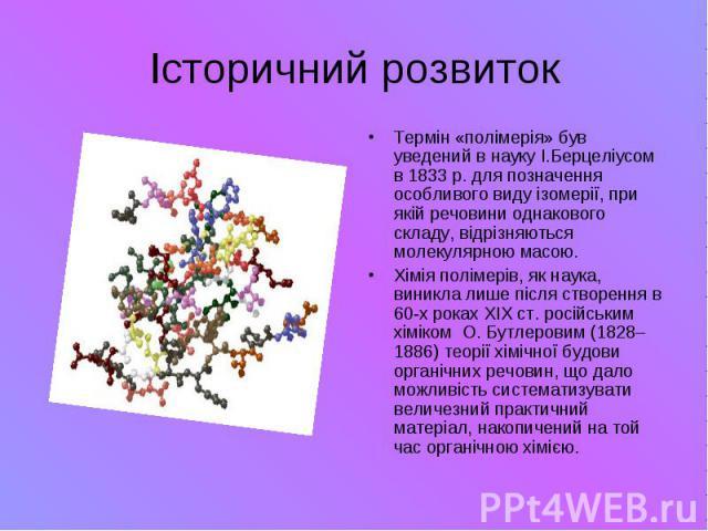 Історичний розвиток Термін «полімерія» був уведений в науку І.Берцеліусом в1833р. для позначення особливого виду ізомерії, при якій речовини однакового складу, відрізняються молекулярною масою. Хімія полімерів, як наука, виникла ли…