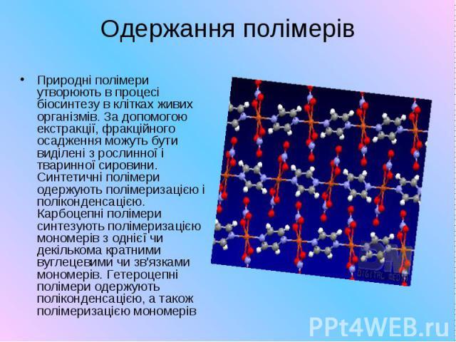 Одержання полімерів Природні полімери утворюють в процесі біосинтезу в клітках живих організмів. За допомогою екстракції, фракційного осадження можуть бути виділені з рослинної і тваринної сировини. Синтетичні полімери одержують полімеризацією і пол…