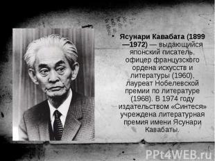 Ясунари Кавабата (1899—1972) — выдающийся японский писатель, офицер французского