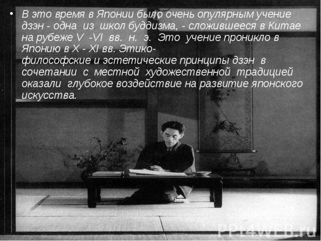 В это время в Японии было очень опулярным учение дзэн - одна из школ буддизма, - сложившееся в Китае на рубеже V -VI вв. н. э. Это учение проникло в Японию в X - XI вв.Этико-философскиеи&nb…