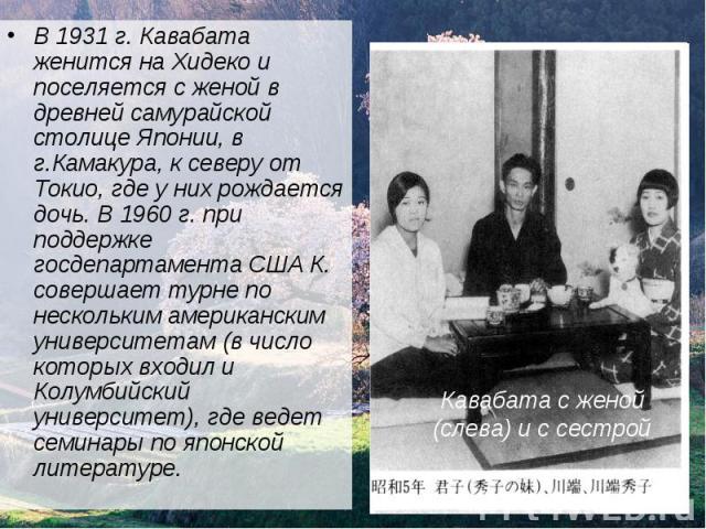В 1931 г. Кавабата женится на Хидеко и поселяется с женой в древней самурайской столице Японии, в г.Камакура, к северу от Токио, где у них рождается дочь. В 1960 г. при поддержке госдепартамента США К. совершает турне по нескольким американским унив…