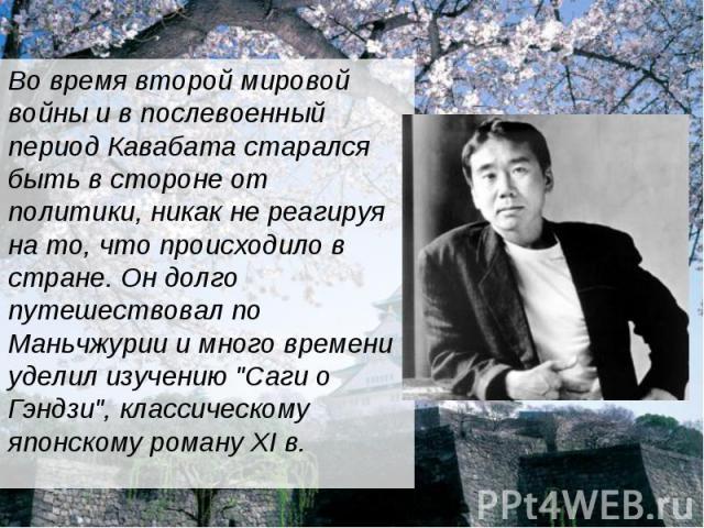 """Во время второй мировой войны и в послевоенный период Кавабата старался быть в стороне от политики, никак не реагируя на то, что происходило в стране. Он долго путешествовал по Маньчжурии и много времени уделил изучению """"Саги о Гэндзи"""", кл…"""