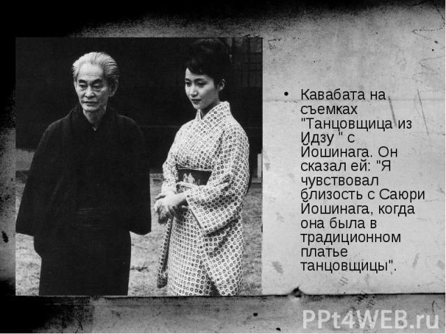"""Кавабата на съемках """"Танцовщица из Идзу """" с Йошинага. Он сказал ей: """"Я чувствовал близость с Саюри Йошинага, когда она была в традиционном платье танцовщицы"""". Кавабата на съемках """"Танцовщица из Идзу """" с Йошинага. Он ска…"""