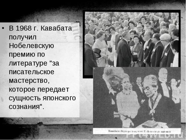 """В 1968 г. Кавабата получил Нобелевскую премию по литературе """"за писательское мастерство, которое передает сущность японского сознания"""". В 1968 г. Кавабата получил Нобелевскую премию по литературе """"за писательское мастерство, которое п…"""