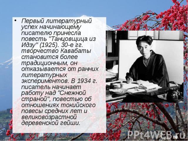 """Первый литературный успех начинающему писателю принесла повесть """"Танцовщица из Идзу"""" (1925). 30-е гг. творчество Кавабаты становится более традиционным, он отказывается от ранних литературных экспериментов. В 1934 г. писатель начинает рабо…"""
