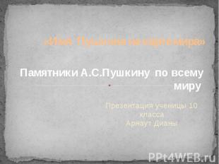 «Имя Пушкина на карте мира» Презентация ученицы 10 класса Арнаут Дианы