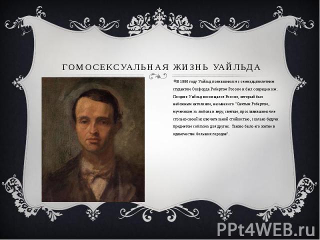 """ГОМОСЕКСУАЛЬНАЯ ЖИЗНЬ УАЙЛЬДА В 1886 году Уайльд познакомился с семнадцатилетним студентом Оксфорда Робертом Россом и был совращен им. Позднее Уайльд восхищался Россом, который был набожным католиком, называя его """"Святым Робертом, мученик…"""