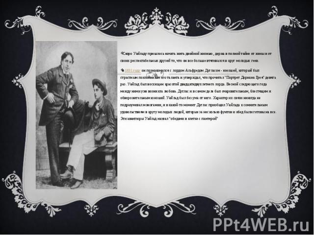 Скоро Уайльду пришлось начать жить двойной жизнью, держа в полной тайне от жены и от своих респектабельных друзей то, что он все больше втягивался в круг молодых геев. в1891 годуон познакомился с лордом Альфредом Дугласом - юношей,…