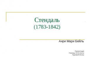 Стендаль (1783-1842) Анри Мари Бейль Презентация Ученицы 10-Б класса Труновой Ил