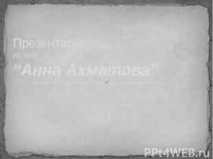 """Презентація на тему: """"Анна Ахматова"""""""