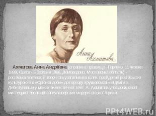 Ахматова Анна Андріївна (справжнє прізвище - Горенко; 11 червня 1889, Одеса - 5