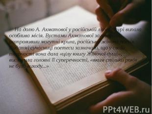 На долю А. Ахматової у російській літературі випала особлива місія. Вустами Ахма