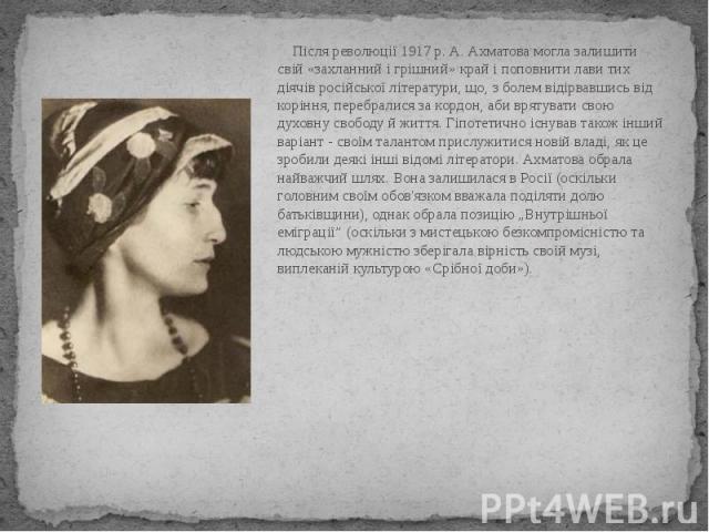 Після революції 1917 р. А. Ахматова могла залишити свій «захланний і грішний» край і поповнити лави тих діячів російської літератури, що, з болем відірвавшись від коріння, перебралися за кордон, аби врятувати свою духовну свободу й життя. Гіпотетичн…