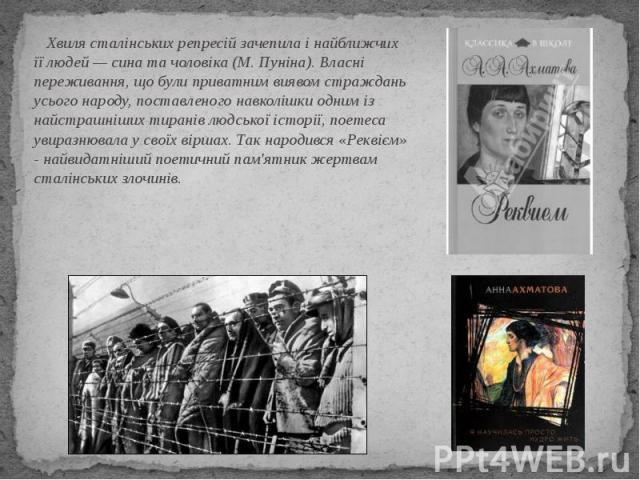 Хвиля сталінських репресій зачепила і найближчих її людей — сина та чоловіка (М. Пуніна). Власні переживання, що були приватним виявом страждань усього народу, поставленого навколішки одним із найстрашніших тиранів людської історії, поетеса увиразню…