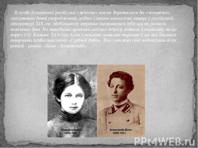 В особі Ахматової російська «жіноча» поезія дорівнялася до «чоловічої», скасувавши давні упередження, згідно з якими аналогічні явища у російській літературі XIX ст. здебільшого зверхньо оцінювалися хіба що як розваги освічених дам. Не випадково кри…