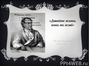«Давайте жити, поки ми живі» — Йоганн Вольфганг фон Гете