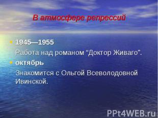 """В атмосфере репрессий 1945—1955 Работа над романом """"Доктор Живаго"""". октябрь Знак"""