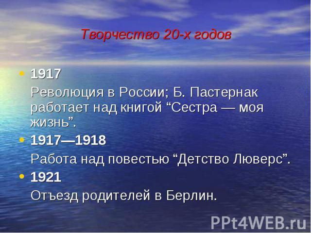 """Творчество 20-х годов 1917 Революция в России; Б. Пастернак работает над книгой """"Сестра — моя жизнь"""". 1917—1918 Работа над повестью """"Детство Люверс"""". 1921 Отъезд родителей в Берлин."""