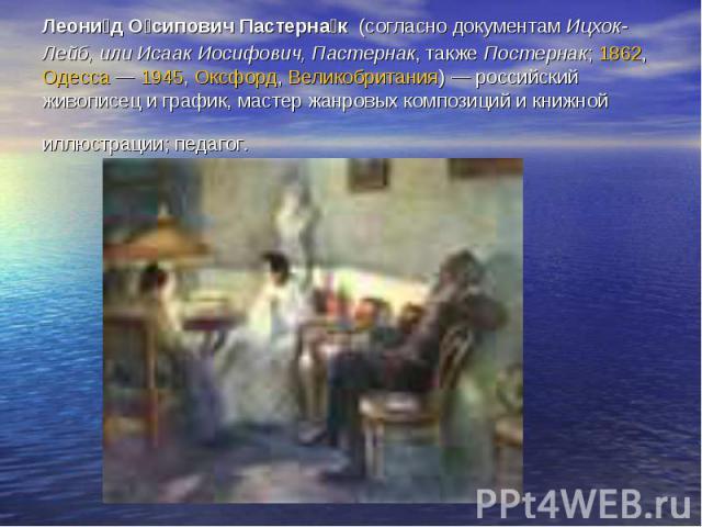 Леони д О сипович Пастерна к (согласно документам Ицхок-Лейб, или Исаак Иосифович, Пастернак, также Постернак; 1862, Одесса — 1945, Оксфорд, Великобритания) — российский живописец и график, мастер жанровых композиций и книжной иллюстрации; педагог.