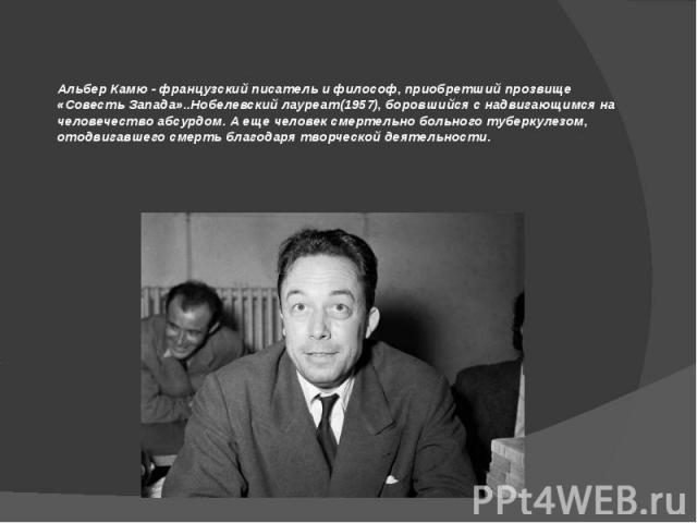 Альбер Камю - французский писатель и философ, приобретший прозвище «Совесть Запада»..Нобелевский лауреат(1957), боровшийся с надвигающимся на человечество абсурдом. А еще человек смертельно больного туберкулезом, отодвигавшего смерть благодаря творч…