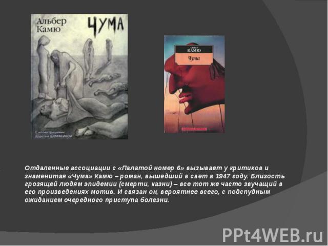 Отдаленные ассоциации с «Палатой номер 6» вызывает у критиков и знаменитая «Чума» Камю – роман, вышедший в свет в 1947 году. Близость грозящей людям эпидемии (смерти, казни) – все тот же часто звучащий в его произведениях мотив. И связан он, вероятн…
