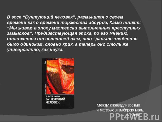 """В эссе """"Бунтующий человек"""", размышляя о своем времени как о времени торжества абсурда, Камю пишет: """"Мы живем в эпоху мастерски выполненных преступных замыслов"""". Предшествующая эпоха, по его мнению, отличается от нынешней тем, что """"раньше злодеяние б…"""