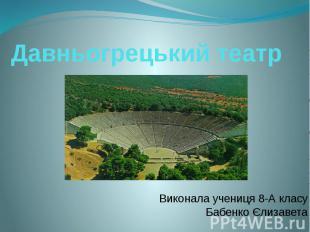 Давньогрецький театр Виконала учениця 8-А класу Бабенко Єлизавета