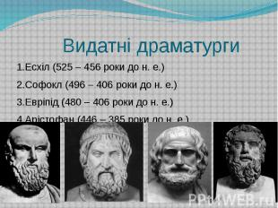 Видатні драматурги 1.Есхіл (525 – 456 роки до н. е.) 2.Софокл (496 – 406 роки до