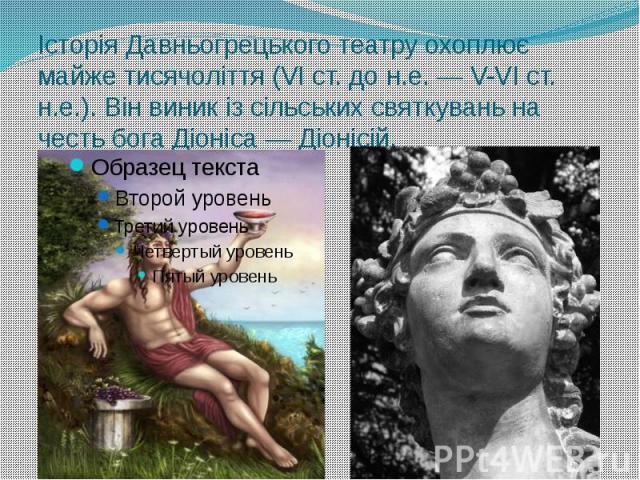 Історія Давньогрецького театру охоплює майже тисячоліття (VI ст. до н.е. — V-VI ст. н.е.). Він виник із сільських святкувань на честь бога Діоніса — Діонісій.