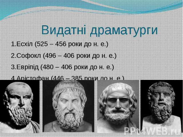 Видатні драматурги 1.Есхіл (525 – 456 роки до н. е.) 2.Софокл (496 – 406 роки до н. е.) 3.Евріпід (480 – 406 роки до н. е.) 4.Арістофан (446 – 385 роки до н. е.)