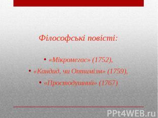 Філософські повісті: «Мікромегас» (1752), «Кандид, чи Оптимізм» (1759), «Простод