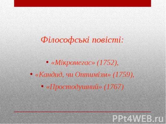 Філософські повісті: «Мікромегас» (1752), «Кандид, чи Оптимізм» (1759), «Простодушний» (1767)