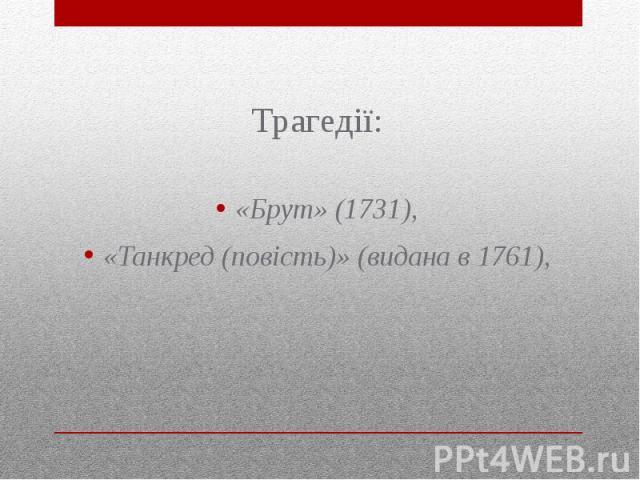 Трагедії: Трагедії: «Брут» (1731), «Танкред (повість)» (видана в 1761),