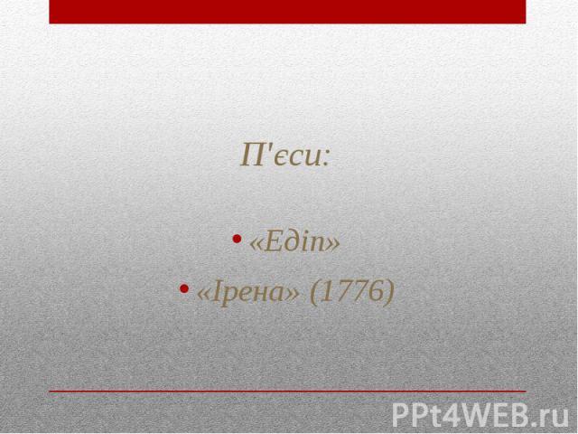 П'єси: «Едіп» «Ірена» (1776)