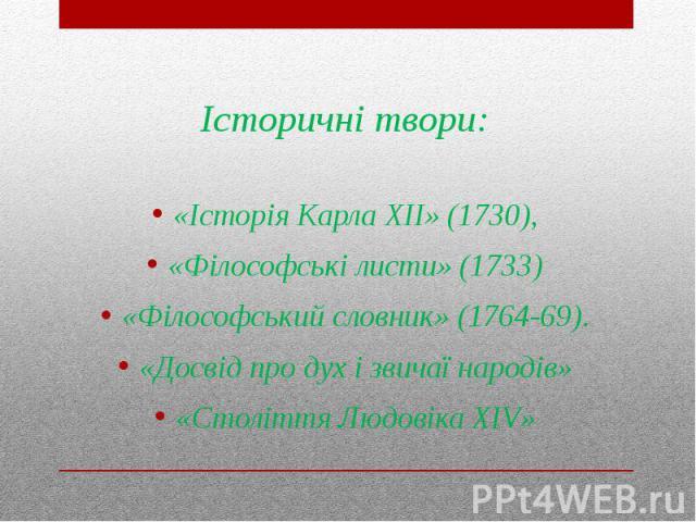 Історичні твори: «Історія Карла XII» (1730), «Філософські листи» (1733) «Філософський словник» (1764-69). «Досвід про дух і звичаї народів» «Століття Людовіка XIV»