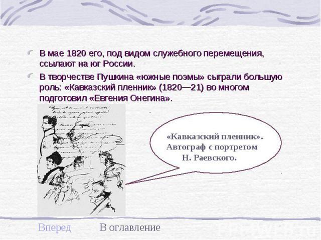 В мае 1820 его, под видом служебного перемещения, ссылают на юг России. В мае 1820 его, под видом служебного перемещения, ссылают на юг России. В творчестве Пушкина «южные поэмы» сыграли большую роль: «Кавказский пленник» (1820—21) во многом подгото…