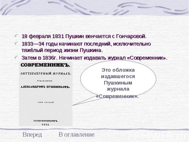 18 февраля 1831 Пушкин венчается с Гончаровой. 18 февраля 1831 Пушкин венчается с Гончаровой. 1833—34 годы начинают последний, исключительно тяжёлый период жизни Пушкина. Затем в 1836г. Начинает издавать журнал «Современник».