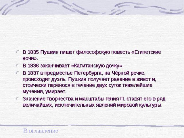В 1835 Пушкин пишет философскую повесть «Египетские ночи». В 1835 Пушкин пишет философскую повесть «Египетские ночи». В 1836 заканчивает «Капитанскую дочку». В 1837 в предместье Петербурга, на Чёрной речке, происходит дуэль. Пушкин получает ранение …