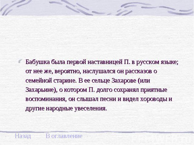 Бабушка была первой наставницей П. в русском языке; от нее же, вероятно, наслушался он рассказов о семейной старине. В ее сельце Захарове (или Захарьине), о котором П. долго сохранял приятные воспоминания, он слышал песни и видел хороводы и другие н…