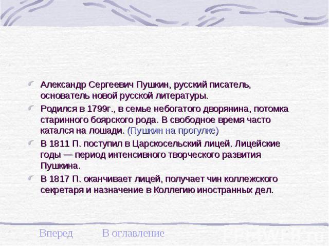 Александр Сергеевич Пушкин, русский писатель, основатель новой русской литературы. Александр Сергеевич Пушкин, русский писатель, основатель новой русской литературы. Родился в 1799г., в семье небогатого дворянина, потомка старинного боярского рода. …