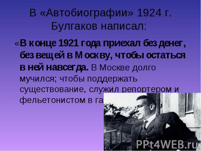 «В конце 1921 года приехал без денег, без вещей в Москву, чтобы остаться в ней навсегда. В Москве долго мучился; чтобы поддержать существование, служил репортером и фельетонистом в газетах…» «В конце 1921 года приехал без денег, без вещей в Москву, …