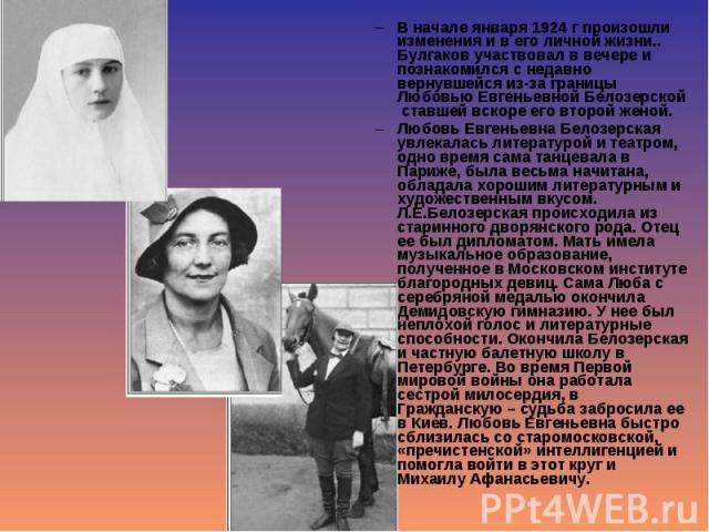 В начале января 1924 г произошли изменения и в его личной жизни.. Булгаков участвовал в вечере и познакомился с недавно вернувшейся из-за границы Любовью Евгеньевной Белозерской ставшей вскоре его второй женой. В начале января 1924 г произошли измен…