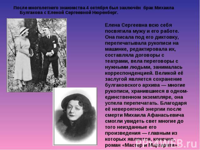 После многолетнего знакомства 4 октября был заключён брак Михаила Булгакова с Еленой Сергеевной Нюренберг. После многолетнего знакомства 4 октября был заключён брак Михаила Булгакова с Еленой Сергеевной Нюренберг.