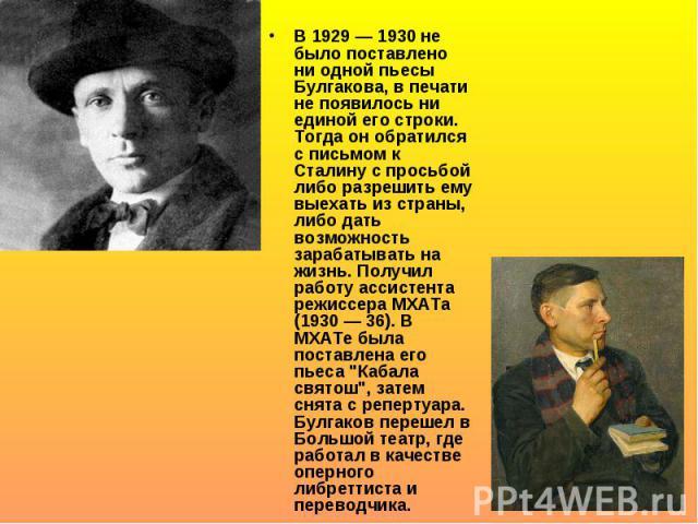 В 1929 — 1930 не было поставлено ни одной пьесы Булгакова, в печати не появилось ни единой его строки. Тогда он обратился с письмом к Сталину с просьбой либо разрешить ему выехать из страны, либо дать возможность зарабатывать на жизнь. Получил работ…