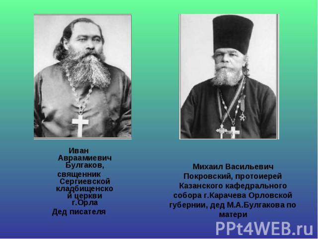 Иван Авраамиевич Булгаков, Иван Авраамиевич Булгаков, священник Сергиевской кладбищенской церкви г.Орла Дед писателя