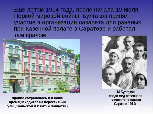 Еще летом 1914 года, после начала 19 июля Первой мировой войны, Булгаков принял участие в организации лазарета для раненых при Казенной палате в Саратове и работал там врачом. Еще летом 1914 года, после начала 19 июля Первой мировой войны, Булгаков …
