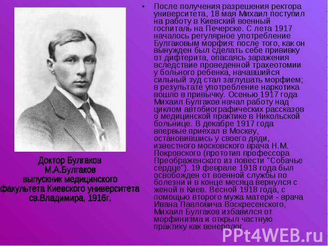 После получения разрешения ректора университета, 18 мая Михаил поступил на работу в Киевский военный госпиталь на Печерске. С лета 1917 началось регулярное употребление Булгаковым морфия: после того, как он вынужден был сделать себе прививку от дифт…