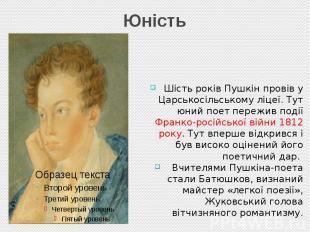 Юність Шість років Пушкін провів у Царськосільському ліцеї. Тут юний поет пережи