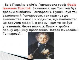 Ввів Пушкіна в сім'ю Гончарових граф Федір Іванович Толстой. Виявилося, що Толст